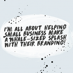 I'm all about helping small business make a whale-sized splash with their branding